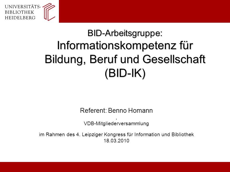 BID-Arbeitsgruppe: Informationskompetenz für Bildung, Beruf und Gesellschaft (BID-IK) Referent: Benno Homann, VDB-Mitgliederversammlung im Rahmen des
