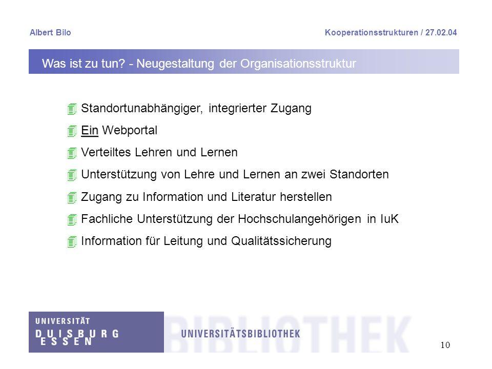 10 Albert BiloKooperationsstrukturen / 27.02.04 Was ist zu tun? - Neugestaltung der Organisationsstruktur 4 Standortunabhängiger, integrierter Zugang