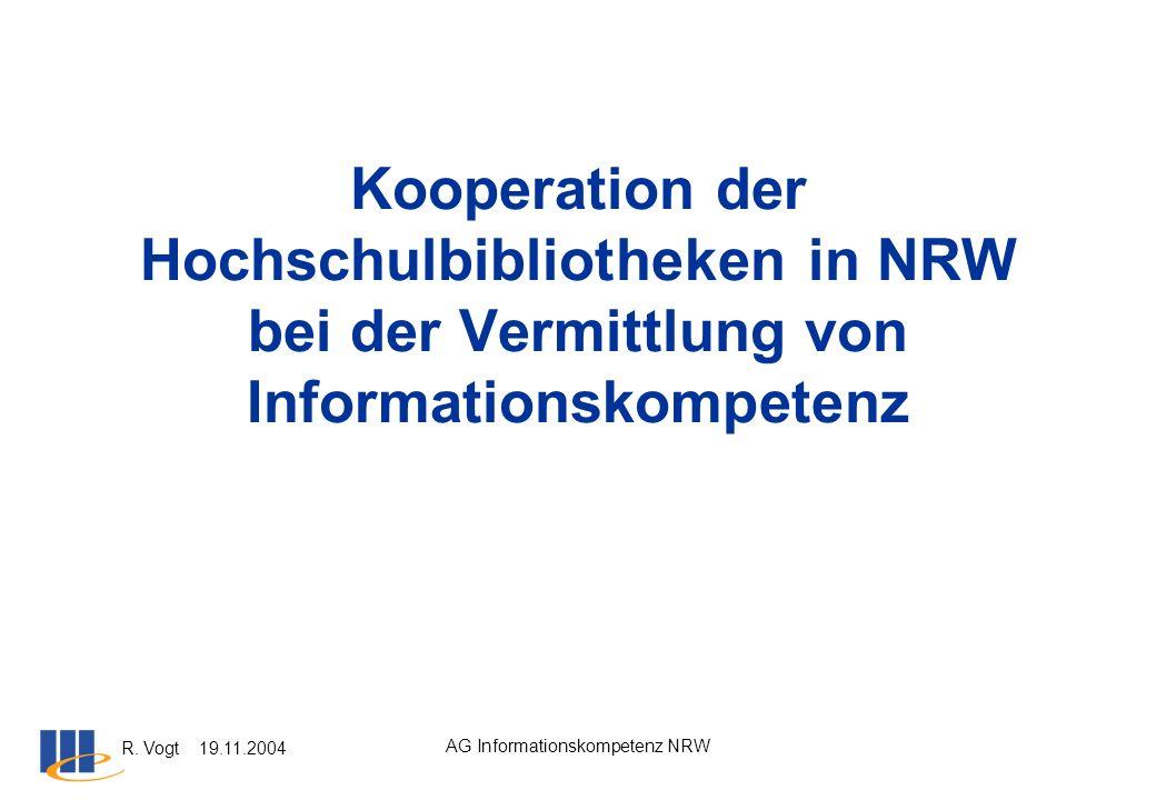 R. Vogt 19.11.2004 AG Informationskompetenz NRW Kooperation der Hochschulbibliotheken in NRW bei der Vermittlung von Informationskompetenz