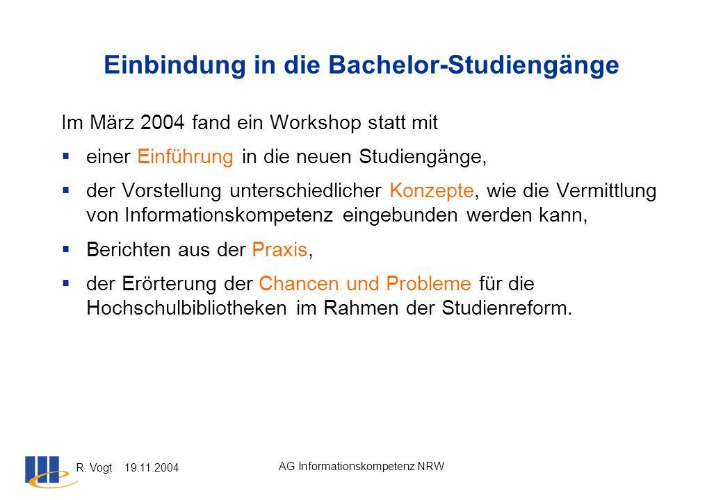 R. Vogt 19.11.2004 AG Informationskompetenz NRW Einbindung in die Bachelor-Studiengänge Im März 2004 fand ein Workshop statt mit einer Einführung in d