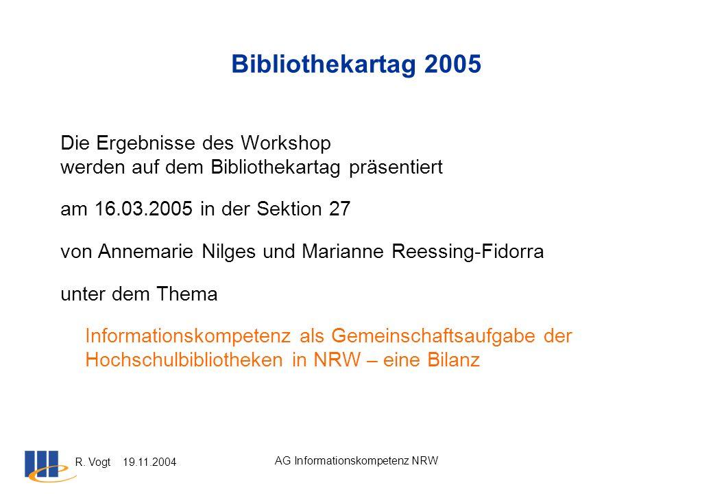 R. Vogt 19.11.2004 AG Informationskompetenz NRW Bibliothekartag 2005 Die Ergebnisse des Workshop werden auf dem Bibliothekartag präsentiert am 16.03.2