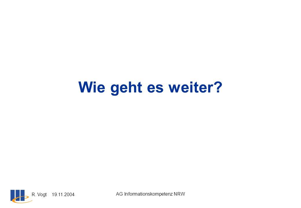R. Vogt 19.11.2004 AG Informationskompetenz NRW Wie geht es weiter?