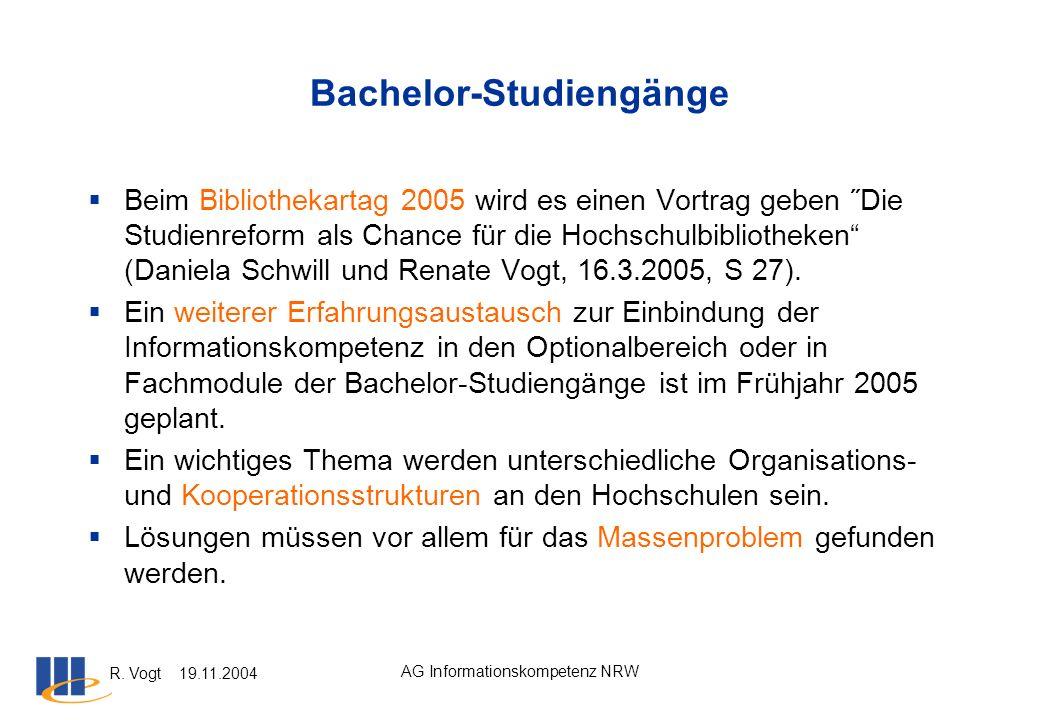 R. Vogt 19.11.2004 AG Informationskompetenz NRW Bachelor-Studiengänge Beim Bibliothekartag 2005 wird es einen Vortrag geben ˝Die Studienreform als Cha