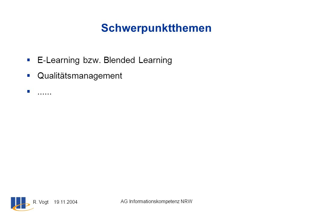 R. Vogt 19.11.2004 AG Informationskompetenz NRW Schwerpunktthemen E-Learning bzw. Blended Learning Qualitätsmanagement......