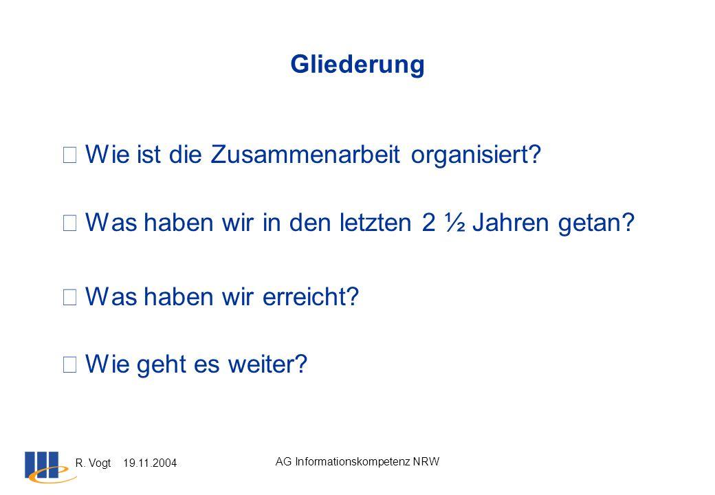 R. Vogt 19.11.2004 AG Informationskompetenz NRW Gliederung Wie ist die Zusammenarbeit organisiert? Was haben wir in den letzten 2 ½ Jahren getan? W