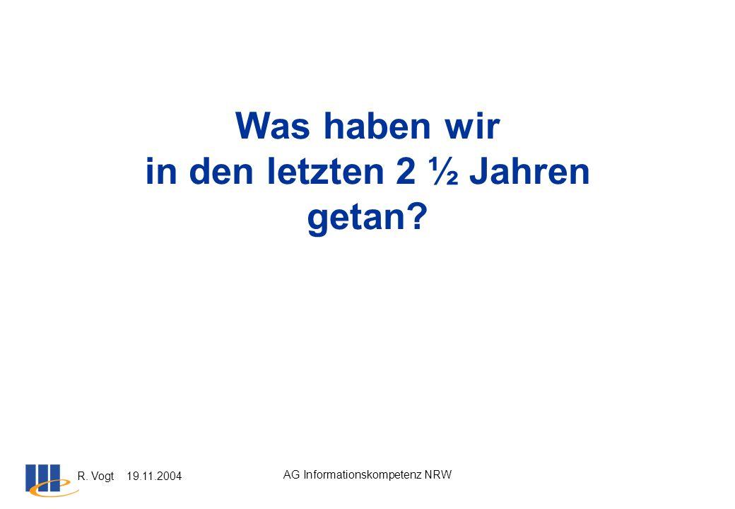 R. Vogt 19.11.2004 AG Informationskompetenz NRW Was haben wir in den letzten 2 ½ Jahren getan