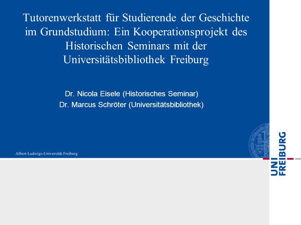 Tutorenwerkstatt für Studierende der Geschichte im Grundstudium: Ein Kooperationsprojekt des Historischen Seminars mit der Universitätsbibliothek Freiburg Dr.