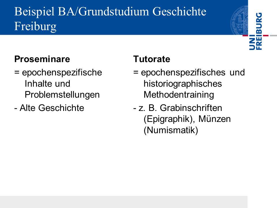 Beispiel BA/Grundstudium Geschichte Freiburg Proseminare = epochenspezifische Inhalte und Problemstellungen - Alte Geschichte Tutorate = epochenspezifisches und historiographisches Methodentraining - z.