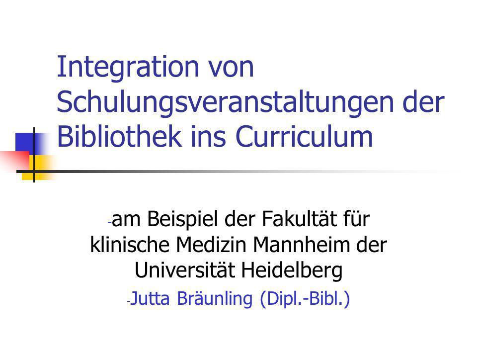 Integration von Schulungsveranstaltungen der Bibliothek ins Curriculum - am Beispiel der Fakultät für klinische Medizin Mannheim der Universität Heidelberg - Jutta Bräunling (Dipl.-Bibl.)