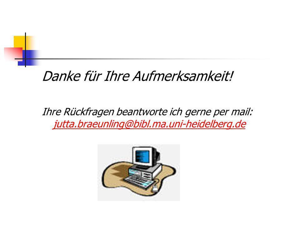 Danke für Ihre Aufmerksamkeit! Ihre Rückfragen beantworte ich gerne per mail: jutta.braeunling@bibl.ma.uni-heidelberg.de jutta.braeunling@bibl.ma.uni-