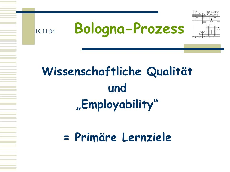19.11.04 Bologna-Prozess Vermittlung von überfachlich- berufsfeldorientierten Qualifikationen = Schlüsselqualifikationen ist ein Mittel zur Erreichung dieser primären Lernziele