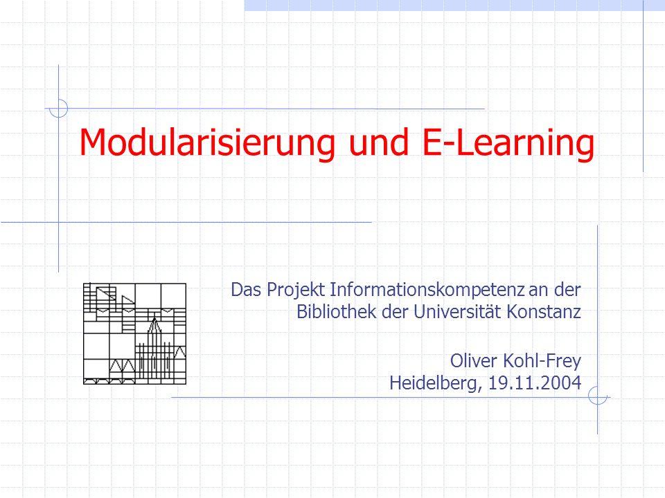 Modularisierung und E-Learning Das Projekt Informationskompetenz an der Bibliothek der Universität Konstanz Oliver Kohl-Frey Heidelberg, 19.11.2004