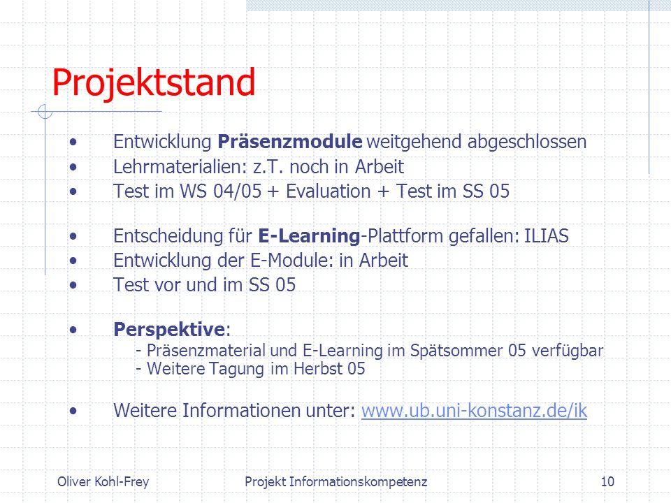 Oliver Kohl-FreyProjekt Informationskompetenz10 Projektstand Entwicklung Präsenzmodule weitgehend abgeschlossen Lehrmaterialien: z.T. noch in Arbeit T