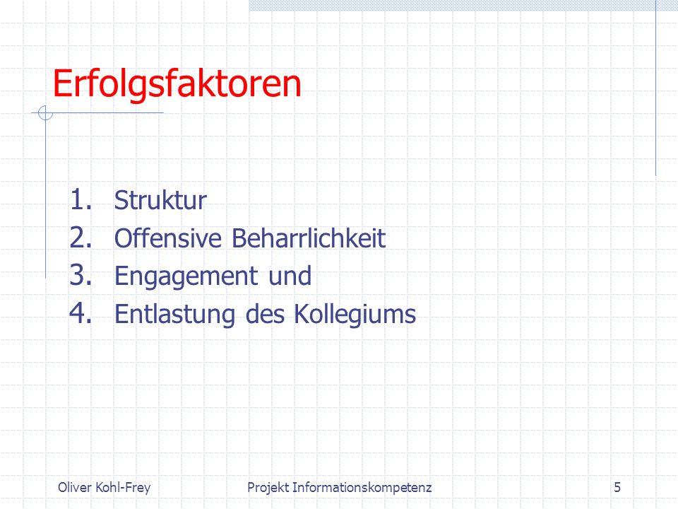 Oliver Kohl-FreyProjekt Informationskompetenz5 Erfolgsfaktoren 1. Struktur 2. Offensive Beharrlichkeit 3. Engagement und 4. Entlastung des Kollegiums