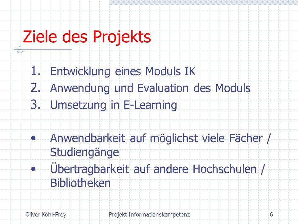 Oliver Kohl-FreyProjekt Informationskompetenz6 Ziele des Projekts 1. Entwicklung eines Moduls IK 2. Anwendung und Evaluation des Moduls 3. Umsetzung i