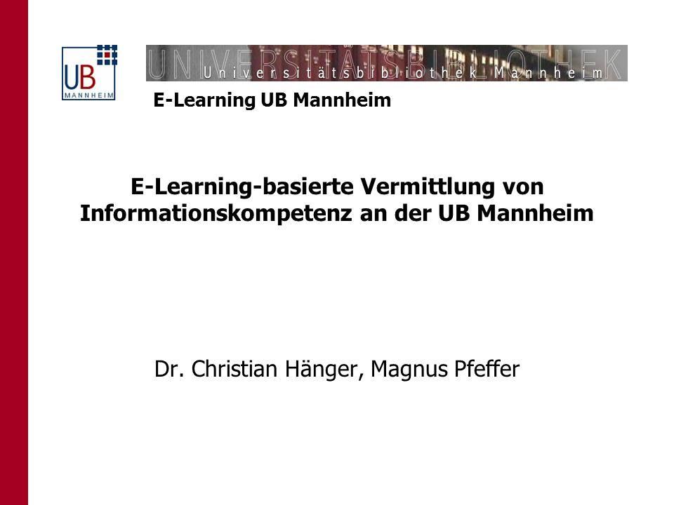 E-Learning UB Mannheim E-Learning-basierte Vermittlung von Informationskompetenz an der UB Mannheim Dr. Christian Hänger, Magnus Pfeffer