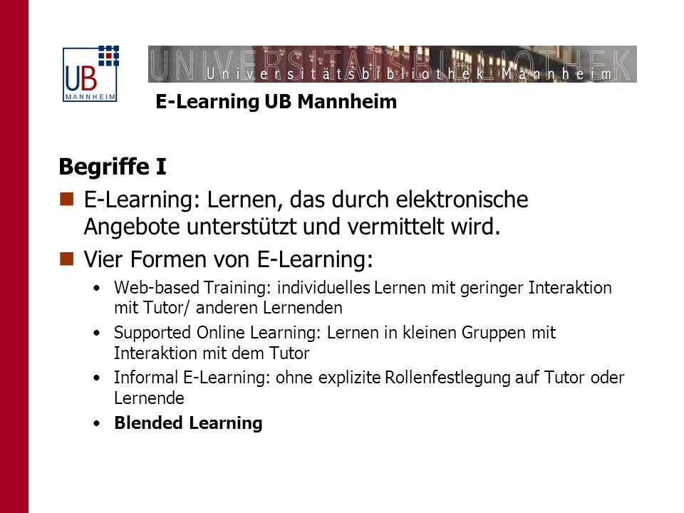 E-Learning UB Mannheim Begriffe I E-Learning: Lernen, das durch elektronische Angebote unterstützt und vermittelt wird. Vier Formen von E-Learning: We