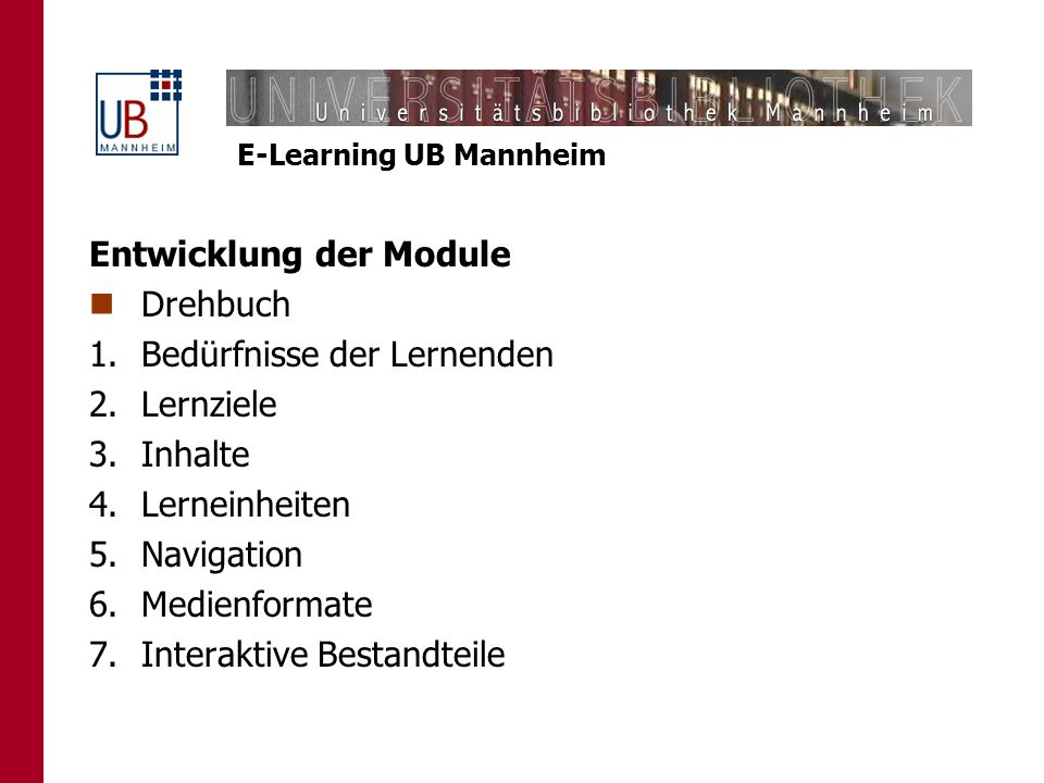 E-Learning UB Mannheim Entwicklung der Module Drehbuch 1.Bedürfnisse der Lernenden 2.Lernziele 3.Inhalte 4.Lerneinheiten 5.Navigation 6.Medienformate