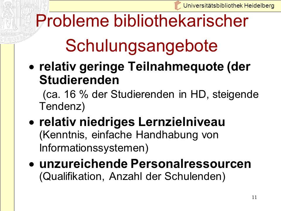 Universitätsbibliothek Heidelberg 11 Probleme bibliothekarischer Schulungsangebote relativ geringe Teilnahmequote (der Studierenden (ca. 16 % der Stud