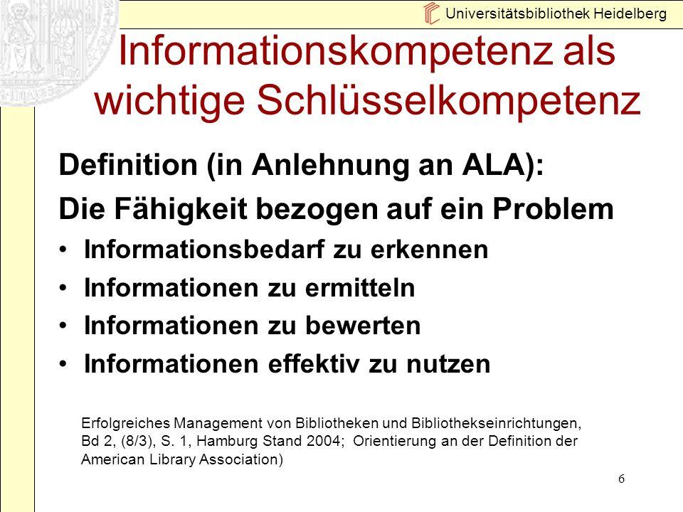 Universitätsbibliothek Heidelberg 6 Informationskompetenz als wichtige Schlüsselkompetenz Definition (in Anlehnung an ALA): Die Fähigkeit bezogen auf