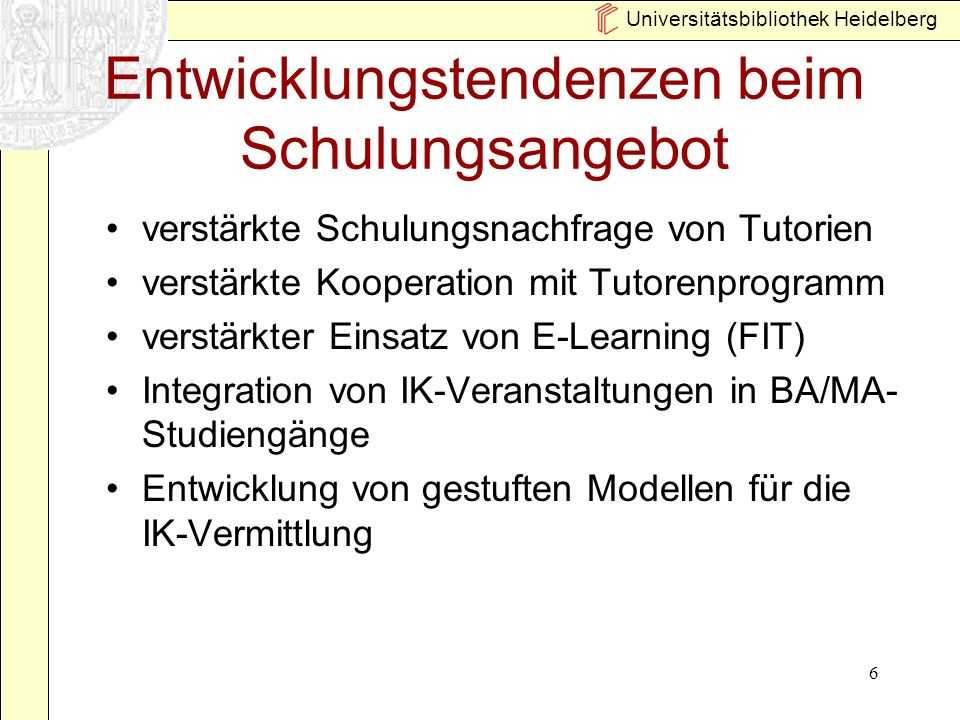Universitätsbibliothek Heidelberg 6 Entwicklungstendenzen beim Schulungsangebot verstärkte Schulungsnachfrage von Tutorien verstärkte Kooperation mit