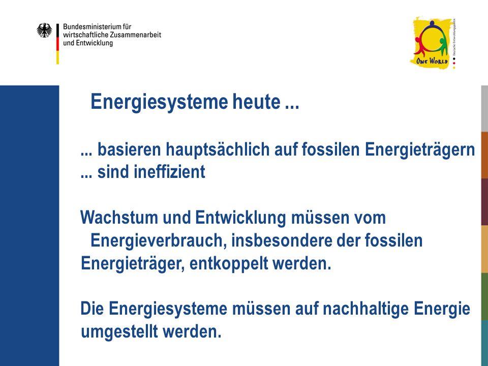 Energiesysteme heute...... basieren hauptsächlich auf fossilen Energieträgern... sind ineffizient Wachstum und Entwicklung müssen vom Energieverbrauch