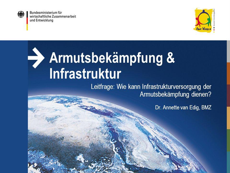 Armutsbekämpfung & Infrastruktur Leitfrage: Wie kann Infrastrukturversorgung der Armutsbekämpfung dienen? Dr. Annette van Edig, BMZ