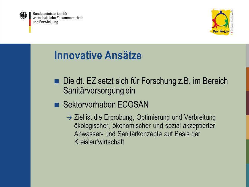 Innovative Ansätze Die dt. EZ setzt sich für Forschung z.B. im Bereich Sanitärversorgung ein Sektorvorhaben ECOSAN Ziel ist die Erprobung, Optimierung
