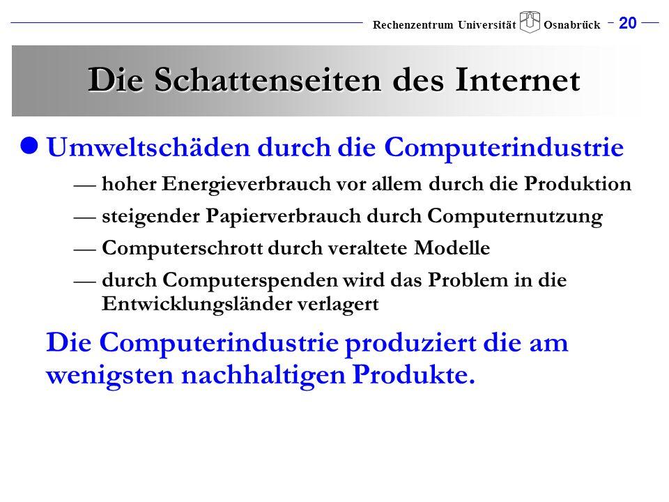 20 Rechenzentrum Universität Osnabrück Die Schattenseiten des Internet Umweltschäden durch die Computerindustrie hoher Energieverbrauch vor allem durc
