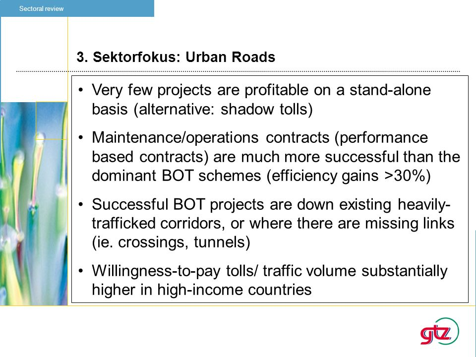 3. Sektorfokus: Urban Roads Sectoral review Very few projects are profitable on a stand-alone basis (alternative: shadow tolls) Maintenance/operations