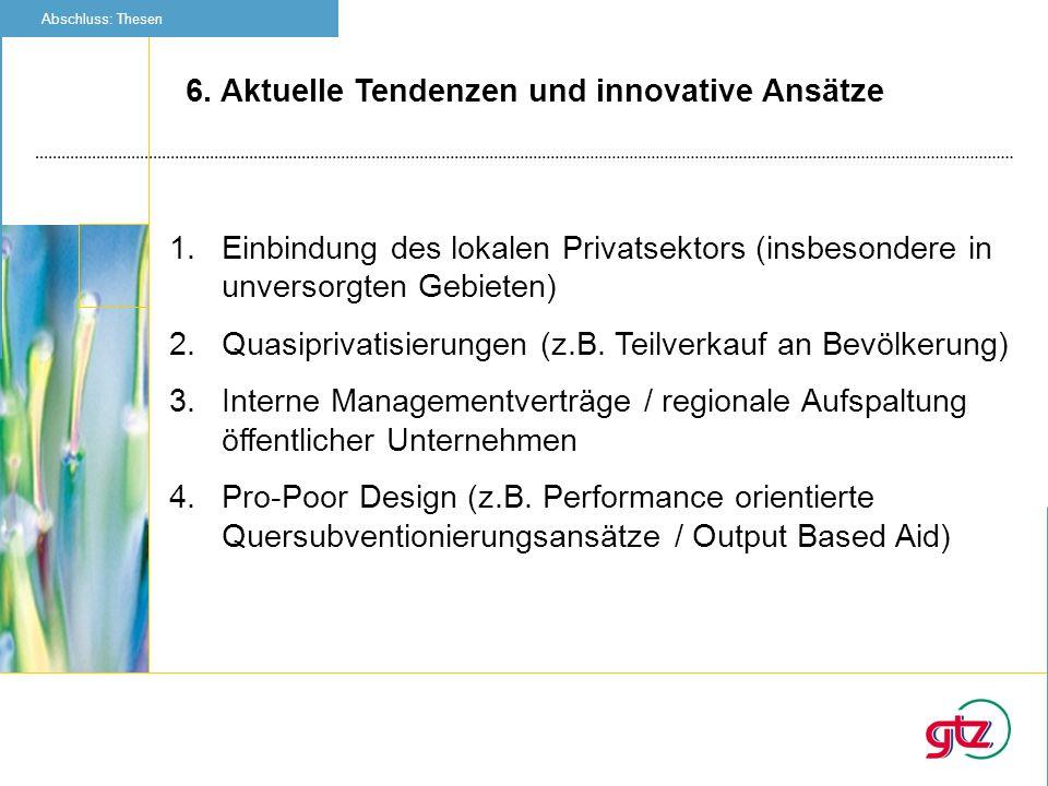 6. Aktuelle Tendenzen und innovative Ansätze Abschluss: Thesen 1.Einbindung des lokalen Privatsektors (insbesondere in unversorgten Gebieten) 2.Quasip