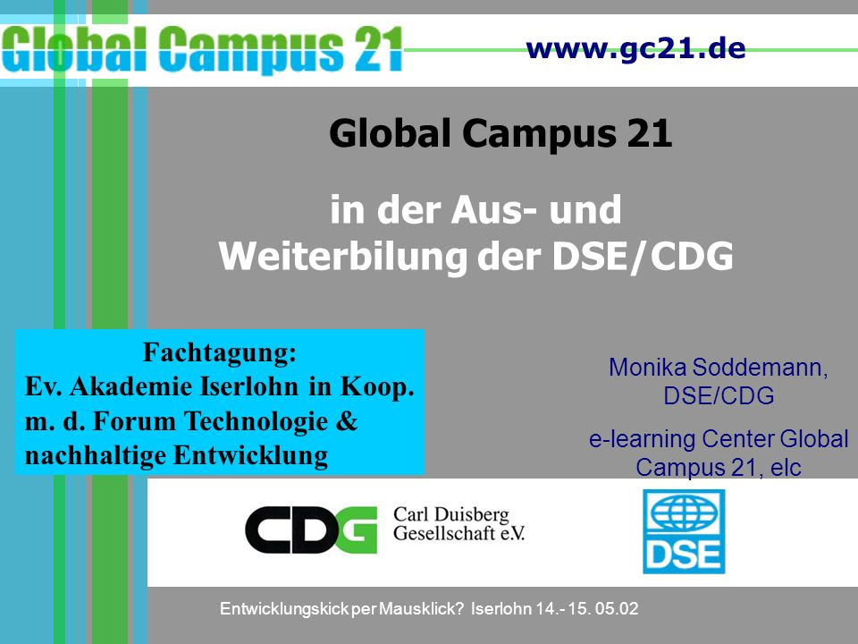 www.gc21.de Entwicklungskick per Mausklick? Iserlohn 14.- 15. 05.02 Global Campus 21 Monika Soddemann, DSE/CDG e-learning Center Global Campus 21, elc