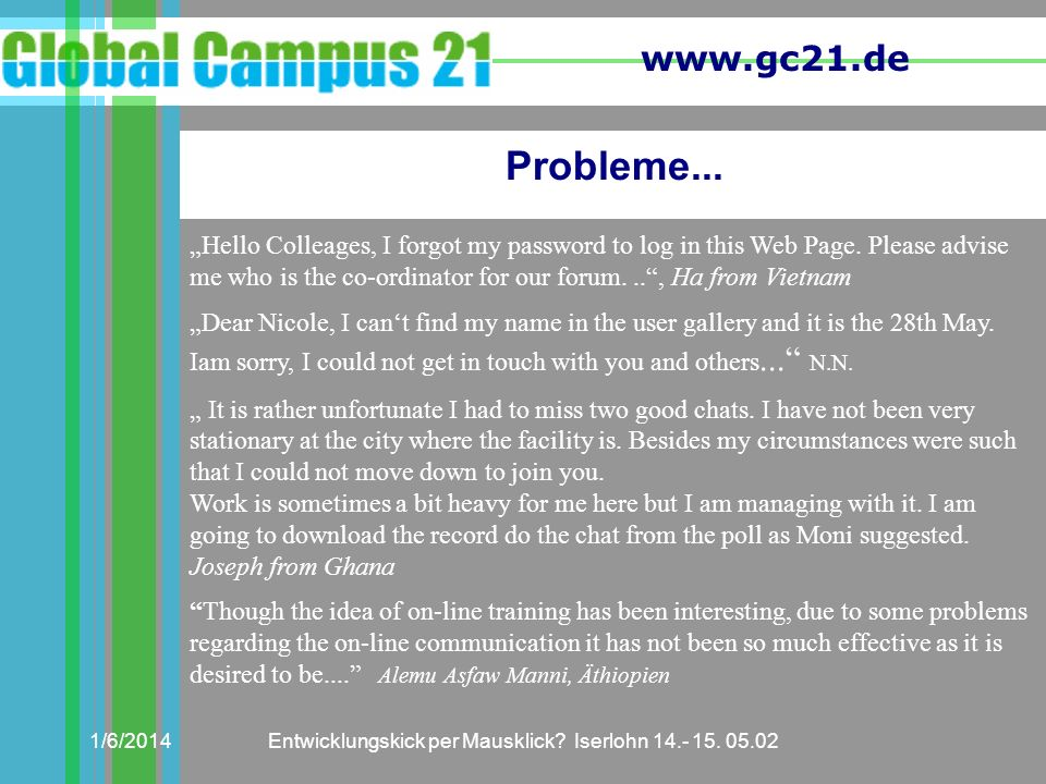 www.gc21.de 1/6/2014Entwicklungskick per Mausklick? Iserlohn 14.- 15. 05.02 Probleme... Hello Colleages, I forgot my password to log in this Web Page.