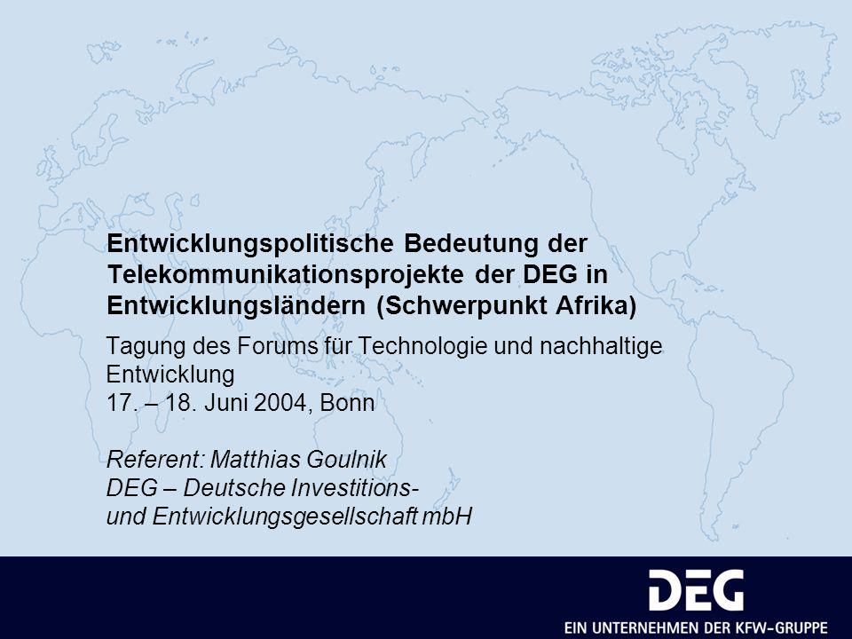 Entwicklungspolitische Bedeutung der Telekommunikationsprojekte der DEG in Entwicklungsländern (Schwerpunkt Afrika) Tagung des Forums für Technologie und nachhaltige Entwicklung 17.