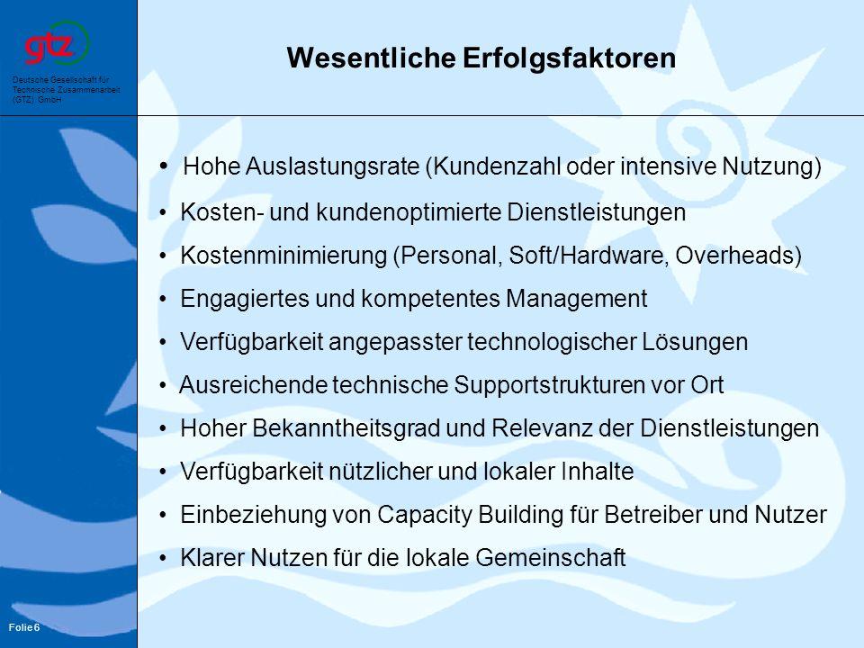 Deutsche Gesellschaft für Technische Zusammenarbeit (GTZ) GmbH Folie 6 Wesentliche Erfolgsfaktoren Hohe Auslastungsrate (Kundenzahl oder intensive Nut