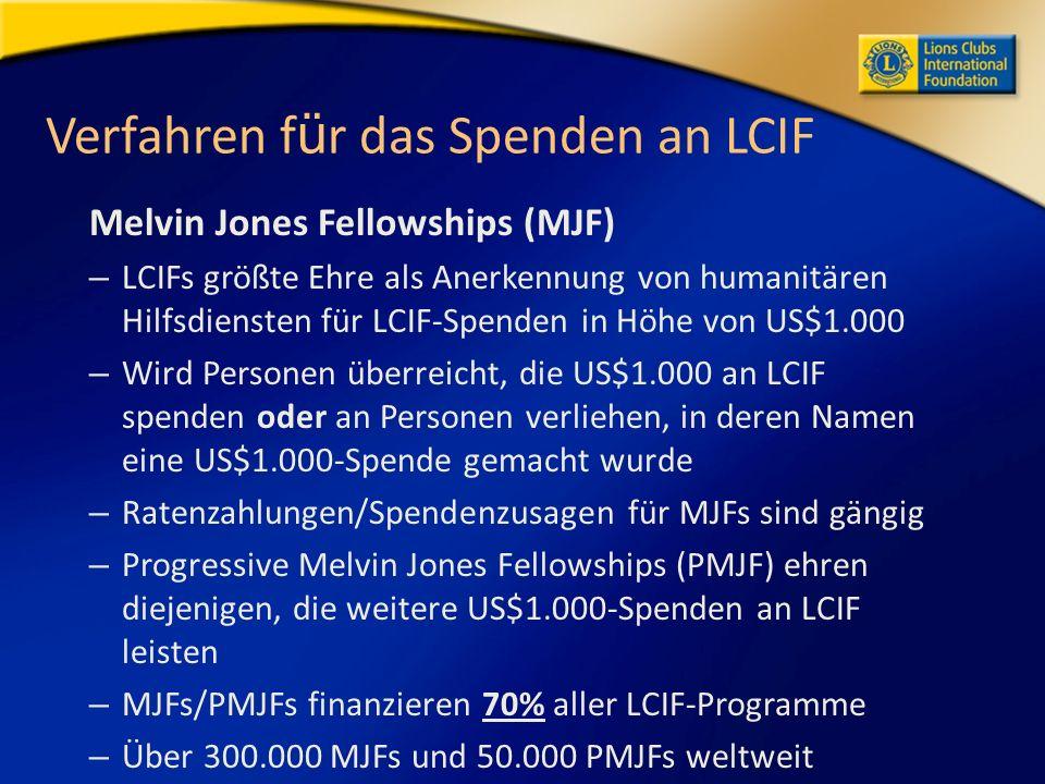 Verfahren f ü r das Spenden an LCIF Melvin Jones Fellowships (MJF) – LCIFs größte Ehre als Anerkennung von humanitären Hilfsdiensten für LCIF-Spenden in Höhe von US$1.000 – Wird Personen überreicht, die US$1.000 an LCIF spenden oder an Personen verliehen, in deren Namen eine US$1.000-Spende gemacht wurde – Ratenzahlungen/Spendenzusagen für MJFs sind gängig – Progressive Melvin Jones Fellowships (PMJF) ehren diejenigen, die weitere US$1.000-Spenden an LCIF leisten – MJFs/PMJFs finanzieren 70% aller LCIF-Programme – Über 300.000 MJFs und 50.000 PMJFs weltweit