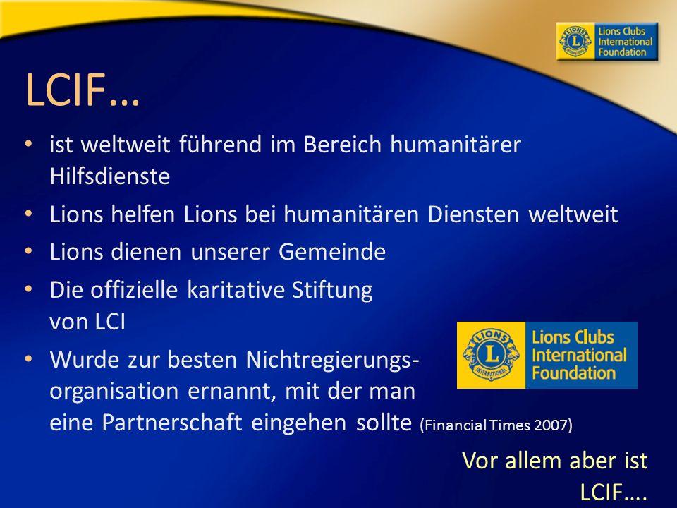 LCIF… ist weltweit führend im Bereich humanitärer Hilfsdienste Lions helfen Lions bei humanitären Diensten weltweit Lions dienen unserer Gemeinde Die offizielle karitative Stiftung von LCI Wurde zur besten Nichtregierungs- organisation ernannt, mit der man eine Partnerschaft eingehen sollte (Financial Times 2007) Vor allem aber ist LCIF….