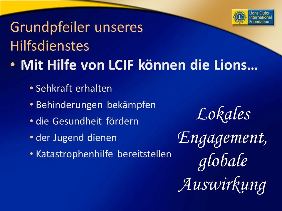 Grundpfeiler unseres Hilfsdienstes Mit Hilfe von LCIF können die Lions… Sehkraft erhalten Behinderungen bekämpfen die Gesundheit fördern der Jugend dienen Katastrophenhilfe bereitstellen Lokales Engagement, globale Auswirkung