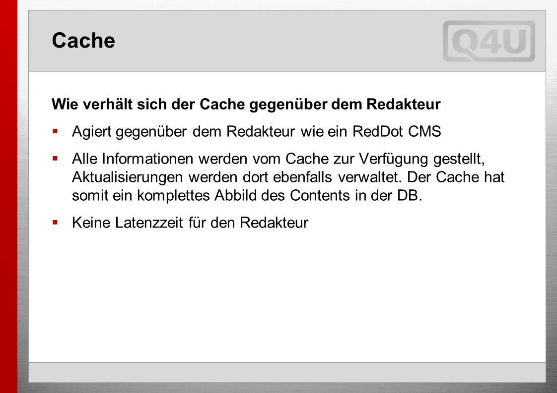 Cache Wie verhält sich der Cache gegenüber dem Redakteur Agiert gegenüber dem Redakteur wie ein RedDot CMS Alle Informationen werden vom Cache zur Verfügung gestellt, Aktualisierungen werden dort ebenfalls verwaltet.