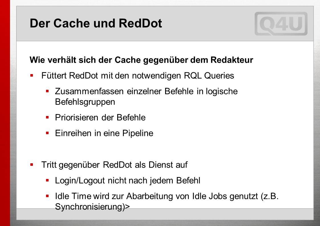 Der Cache und RedDot Wie verhält sich der Cache gegenüber dem Redakteur Füttert RedDot mit den notwendigen RQL Queries Zusammenfassen einzelner Befehle in logische Befehlsgruppen Priorisieren der Befehle Einreihen in eine Pipeline Tritt gegenüber RedDot als Dienst auf Login/Logout nicht nach jedem Befehl Idle Time wird zur Abarbeitung von Idle Jobs genutzt (z.B.