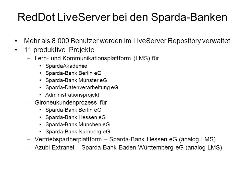 RedDot LiveServer bei den Sparda-Banken Mehr als 8.000 Benutzer werden im LiveServer Repository verwaltet 11 produktive Projekte –Lern- und Kommunikat