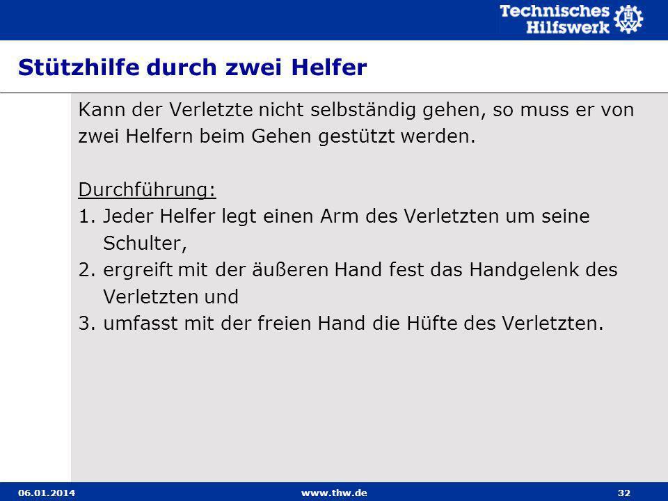 06.01.2014www.thw.de32 Stützhilfe durch zwei Helfer Kann der Verletzte nicht selbständig gehen, so muss er von zwei Helfern beim Gehen gestützt werden