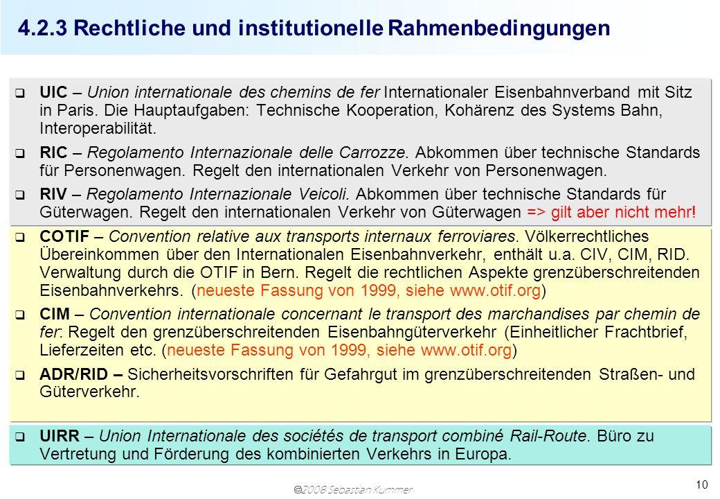 2008 Sebastian Kummer 10 4.2.3 Rechtliche und institutionelle Rahmenbedingungen q UIC – Union internationale des chemins de fer Internationaler Eisenb