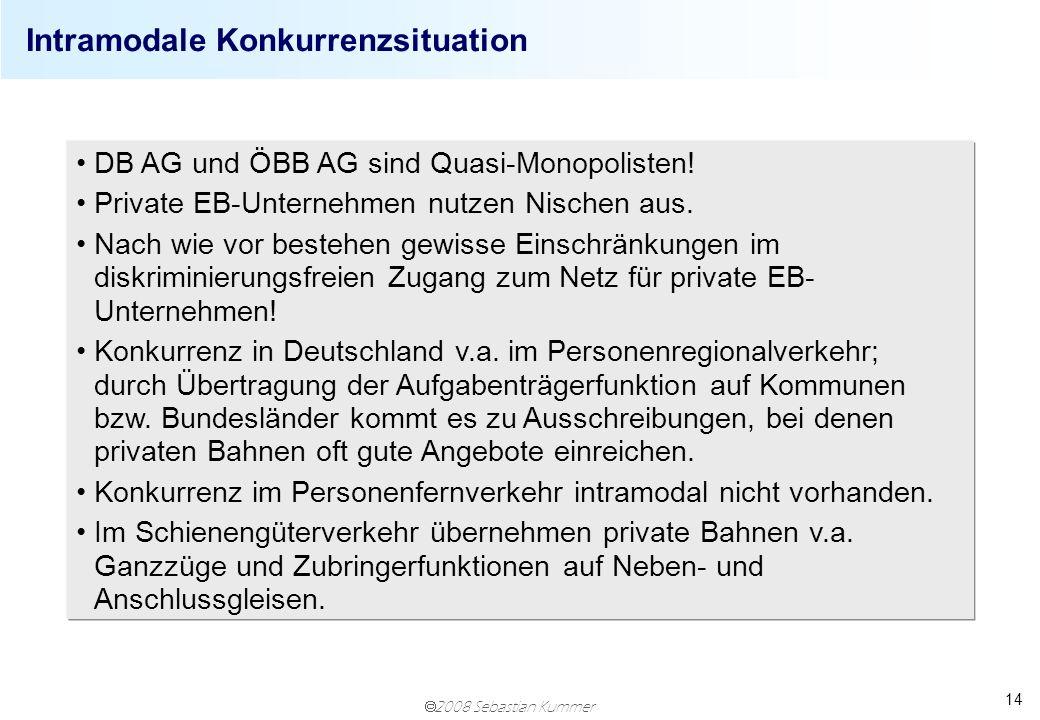 2008 Sebastian Kummer 14 DB AG und ÖBB AG sind Quasi-Monopolisten! Private EB-Unternehmen nutzen Nischen aus. Nach wie vor bestehen gewisse Einschränk