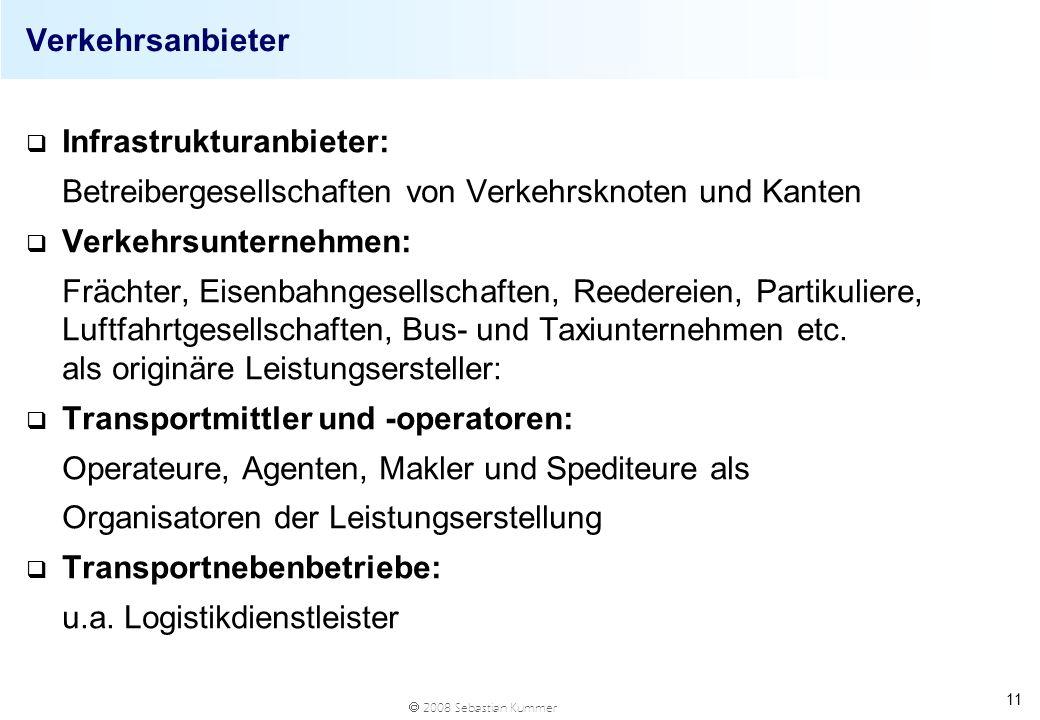 2008 Sebastian Kummer 11 Verkehrsanbieter q Infrastrukturanbieter: Betreibergesellschaften von Verkehrsknoten und Kanten q Verkehrsunternehmen: Frächt