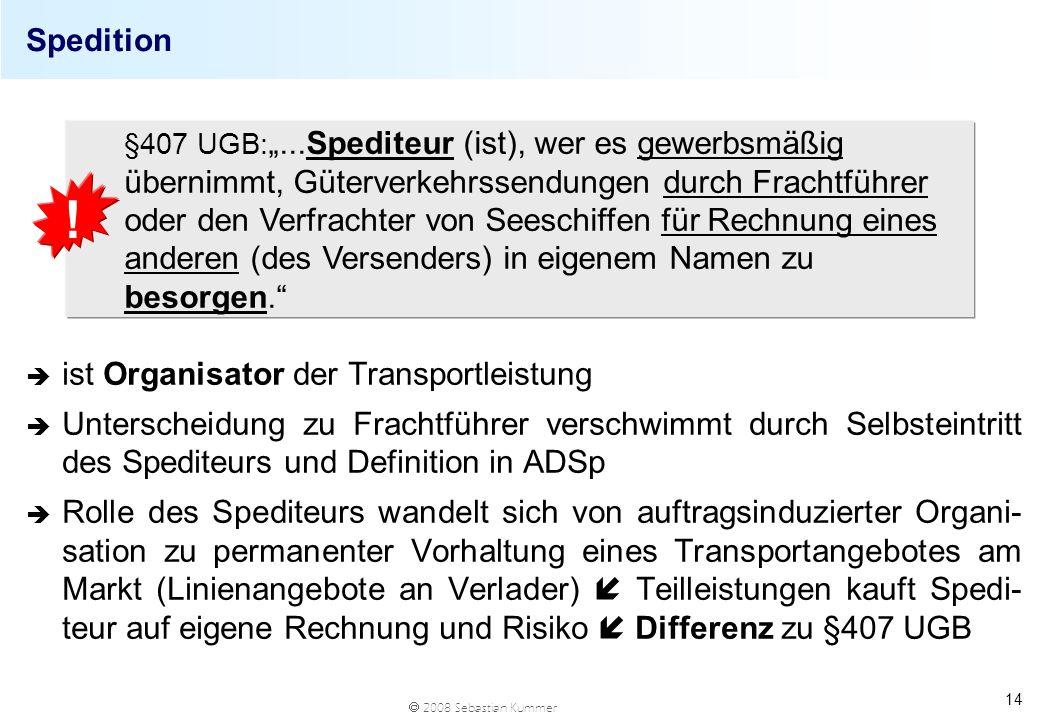2008 Sebastian Kummer 14 Spedition è ist Organisator der Transportleistung è Unterscheidung zu Frachtführer verschwimmt durch Selbsteintritt des Spedi