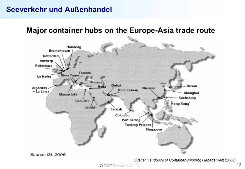 2007 Sebastian Kummer 18 Seeverkehr und Außenhandel Quelle: Handbook of Container Shipping Management (2006) Major container hubs on the Europe-Asia trade route