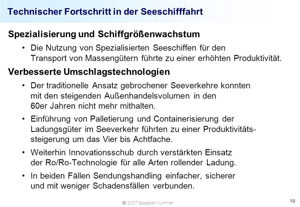 2007 Sebastian Kummer 19 Technischer Fortschritt in der Seeschifffahrt Spezialisierung und Schiffgrößenwachstum Die Nutzung von Spezialisierten Seeschiffen für den Transport von Massengütern führte zu einer erhöhten Produktivität.