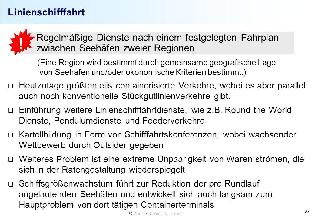 2007 Sebastian Kummer 27 Linienschifffahrt (Eine Region wird bestimmt durch gemeinsame geografische Lage von Seehäfen und/oder ökonomische Kriterien bestimmt.) q Heutzutage größtenteils containerisierte Verkehre, wobei es aber parallel auch noch konventionelle Stückgutlinienverkehre gibt.