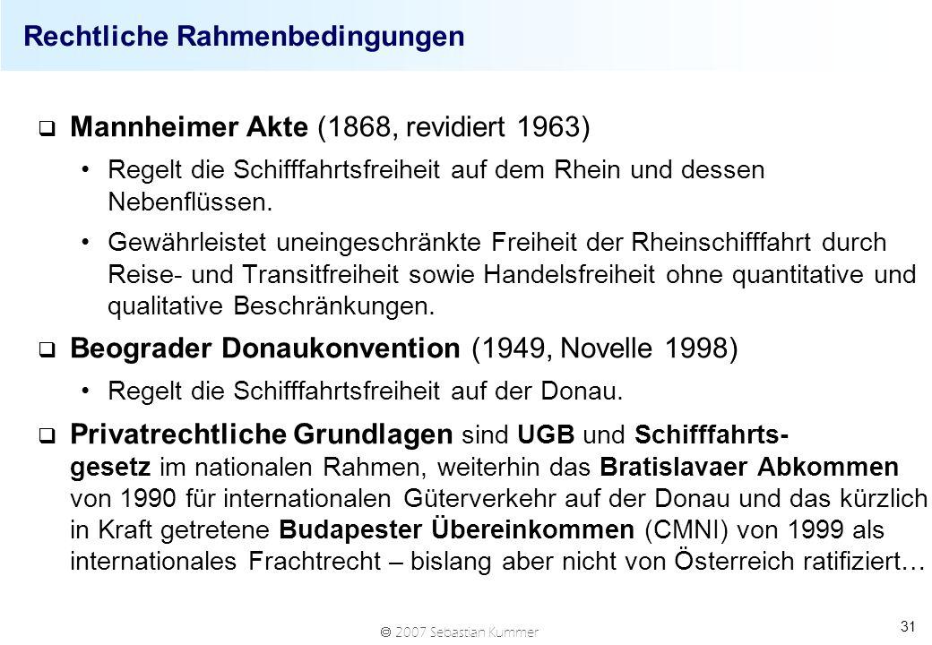 2007 Sebastian Kummer 31 Rechtliche Rahmenbedingungen q Mannheimer Akte (1868, revidiert 1963) Regelt die Schifffahrtsfreiheit auf dem Rhein und dessen Nebenflüssen.